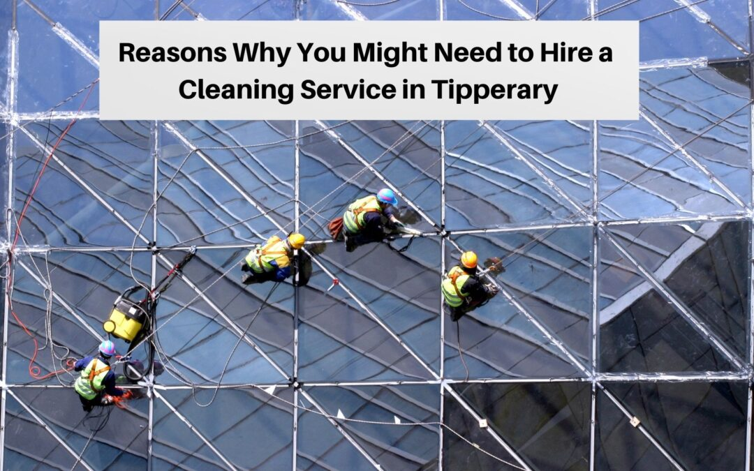 Reasons Why You Might Need to Hire a Cleaning Service in Tipperary